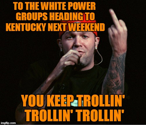 Exercise Your Right To STFU | TO THE WHITE POWER GROUPS HEADING TO KENTUCKY NEXT WEEKEND YOU KEEP TROLLIN' TROLLIN' TROLLIN' | image tagged in fred durst middle finger,murfreesboro,shelbyville,national socialist movement,league of the south | made w/ Imgflip meme maker