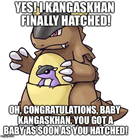 Yes! Kangaskhan hatched! |  YES! I KANGASKHAN FINALLY HATCHED! OH, CONGRATULATIONS, BABY KANGASKHAN, YOU GOT A BABY AS SOON AS YOU HATCHED! | image tagged in pokemon,kangakhan,egg,meme,literal,pokemon meme | made w/ Imgflip meme maker