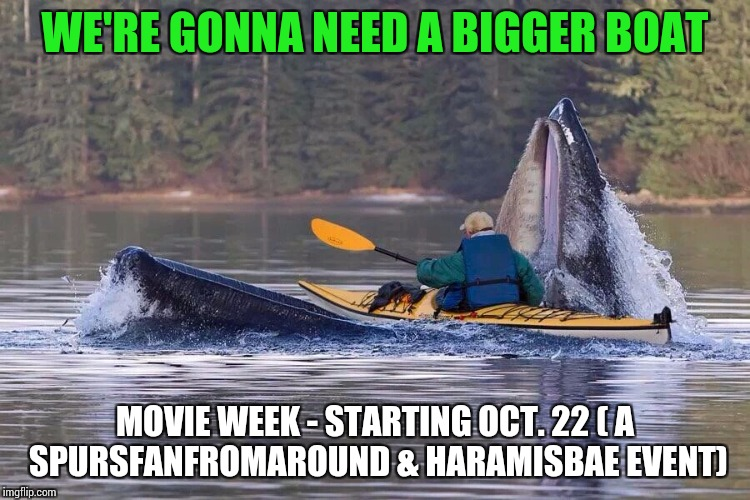 Use a movie pic or quote for Movie Week Oct 22 - 29 ( A SpursFanFromAround and haramisbae event) | WE'RE GONNA NEED A BIGGER BOAT MOVIE WEEK - STARTING OCT. 22 ( A SPURSFANFROMAROUND & HARAMISBAE EVENT) | image tagged in movie week,spursfanfromaround,haramisbae,pipe_picasso | made w/ Imgflip meme maker