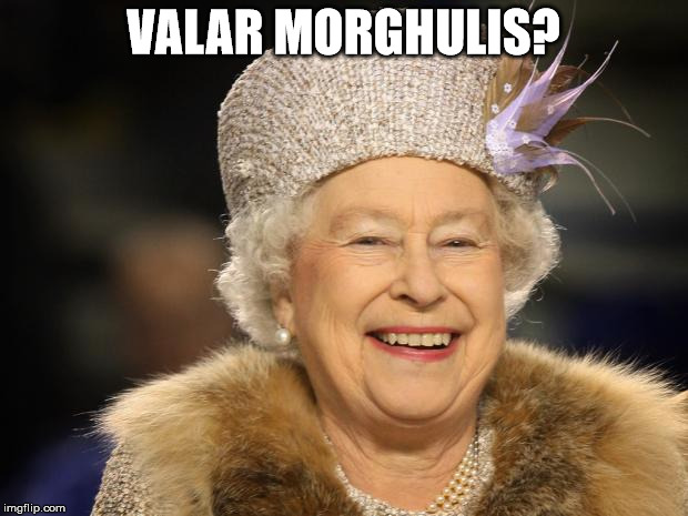 Queen Elizabeth |  VALAR MORGHULIS? | image tagged in queen elizabeth | made w/ Imgflip meme maker