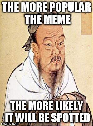 THE MORE POPULAR THE MEME THE MORE LIKELY IT WILL BE SPOTTED | made w/ Imgflip meme maker