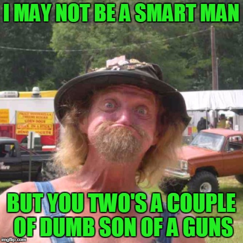 I MAY NOT BE A SMART MAN BUT YOU TWO'S A COUPLE OF DUMB SON OF A GUNS | made w/ Imgflip meme maker