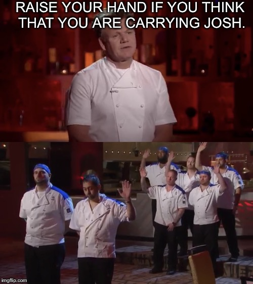 Raise your hand. | RAISE YOUR HAND IF YOU THINK THAT YOU ARE CARRYING JOSH. | image tagged in raise your hand | made w/ Imgflip meme maker