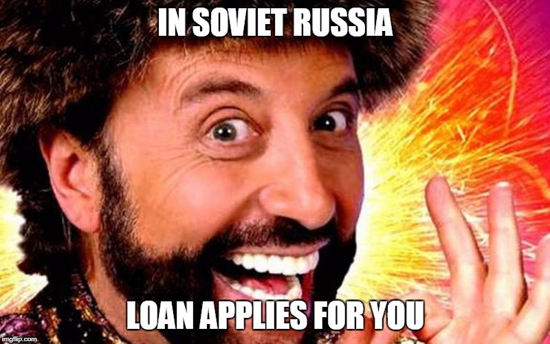 IN SOVIET RUSSIA LOAN APPLIES FOR YOU | made w/ Imgflip meme maker
