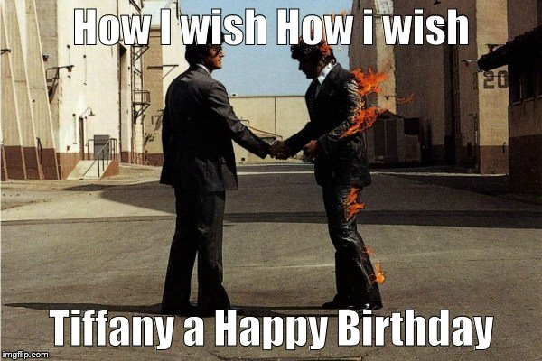 How I wish How i wish Tiffany a Happy Birthday | image tagged in pink floyd | made w/ Imgflip meme maker