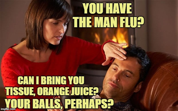Man Flu... it's real. | YOU HAVE THE MAN FLU? YOUR BALLS, PERHAPS? CAN I BRING YOU TISSUE, ORANGE JUICE? | image tagged in memes,funny memes | made w/ Imgflip meme maker