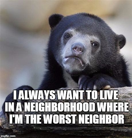 Confession Bear Meme | I ALWAYS WANT TO LIVE IN A NEIGHBORHOOD WHERE I'M THE WORST NEIGHBOR | image tagged in memes,confession bear | made w/ Imgflip meme maker