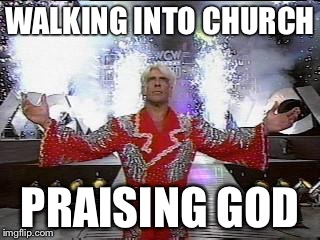 Ric Flair Entrance | WALKING INTO CHURCH PRAISING GOD | image tagged in ric flair entrance | made w/ Imgflip meme maker