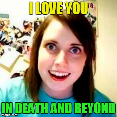 I LOVE YOU IN DEATH AND BEYOND | made w/ Imgflip meme maker