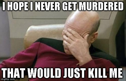 Captain Picard Facepalm Meme | I HOPE I NEVER GET MURDERED THAT WOULD JUST KILL ME | image tagged in memes,captain picard facepalm | made w/ Imgflip meme maker