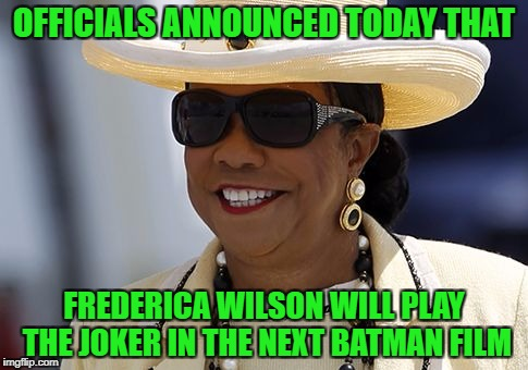She'll be perfect | OFFICIALS ANNOUNCED TODAY THAT FREDERICA WILSON WILL PLAY THE JOKER IN THE NEXT BATMAN FILM | image tagged in frederica wilson,batman,joker,scumbag,politician | made w/ Imgflip meme maker