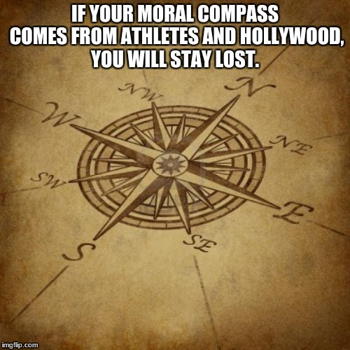Wisdom Compass |  IF YOUR MORAL COMPASS COMES FROM ATHLETES AND HOLLYWOOD, YOU WILL STAY LOST. | image tagged in wisdom compass | made w/ Imgflip meme maker