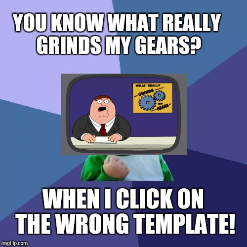 Success Kid Meme | YOU KNOW WHAT REALLY GRINDS MY GEARS? WHEN I CLICK ON THE WRONG TEMPLATE! | image tagged in memes,success kid | made w/ Imgflip meme maker