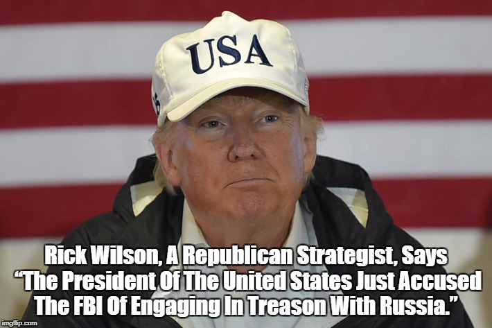 "Rick Wilson, A Republican Strategist, Says ""The President Of The United States Just Accused The FBI Of Engaging In Treason With Russia."" 