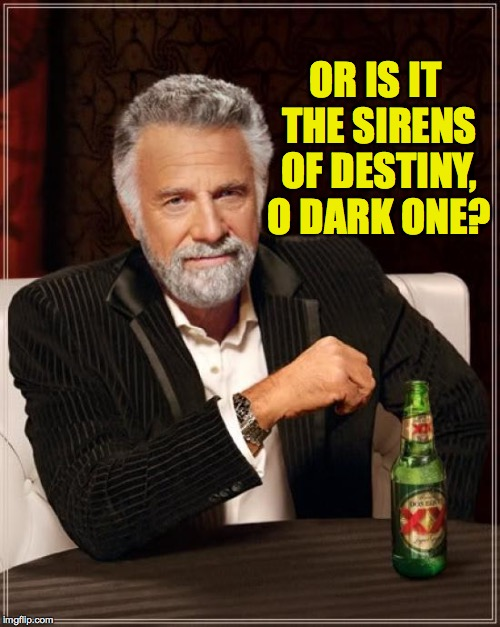 The Most Interesting Man In The World Meme | OR IS IT THE SIRENS OF DESTINY, O DARK ONE? | image tagged in memes,the most interesting man in the world | made w/ Imgflip meme maker
