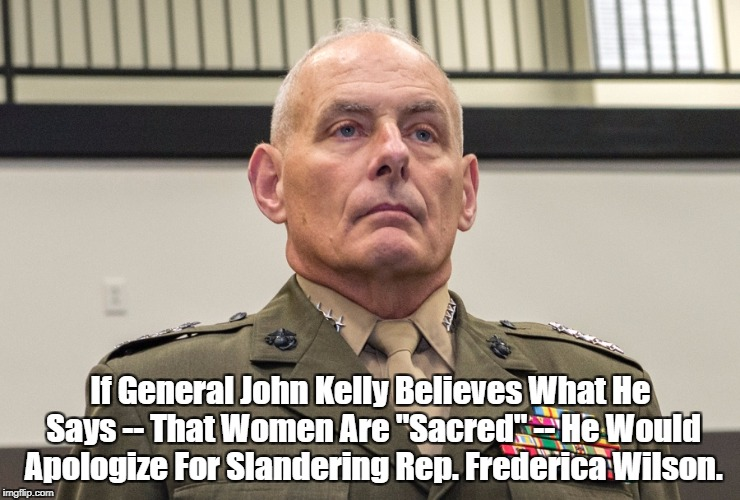 "If General John Kelly Believes What He Says -- That Women Are ""Sacred"" -- He Would Apologize For Slandering Rep. Frederica Wilson. 