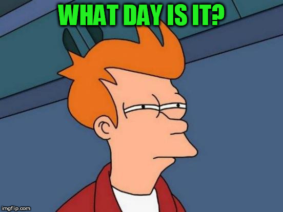 Futurama Fry Meme | WHAT DAY IS IT? | image tagged in memes,futurama fry | made w/ Imgflip meme maker