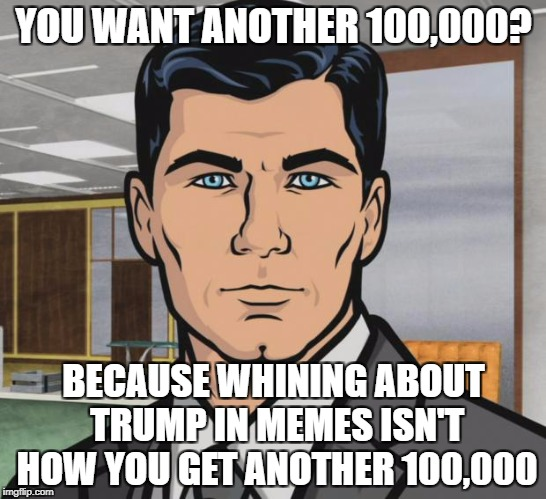 Archer Meme | YOU WANT ANOTHER 100,000? BECAUSE WHINING ABOUT TRUMP IN MEMES ISN'T HOW YOU GET ANOTHER 100,000 | image tagged in memes,archer | made w/ Imgflip meme maker
