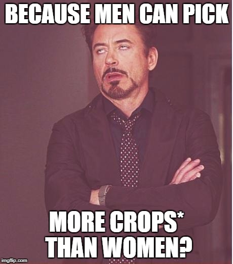 Face You Make Robert Downey Jr Meme | BECAUSE MEN CAN PICK MORE CROPS* THAN WOMEN? | image tagged in memes,face you make robert downey jr | made w/ Imgflip meme maker