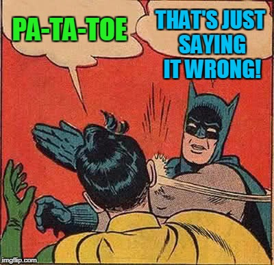 Batman Slapping Robin Meme | PA-TA-TOE THAT'S JUST SAYING IT WRONG! | image tagged in memes,batman slapping robin | made w/ Imgflip meme maker