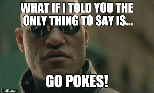 Matrix Morpheus Meme | WHAT IF I TOLD YOU THE ONLY THING TO SAY IS... GO POKES! | image tagged in memes,matrix morpheus | made w/ Imgflip meme maker
