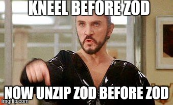 General Zod | KNEEL BEFORE ZOD NOW UNZIP ZOD BEFORE ZOD | image tagged in general zod,memes,dc comics,superman | made w/ Imgflip meme maker