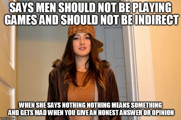 Scumbag Stephanie  | SAYS MEN SHOULD NOT BE PLAYING GAMES AND SHOULD NOT BE INDIRECT WHEN SHE SAYS NOTHING NOTHING MEANS SOMETHING AND GETS MAD WHEN YOU GIVE AN  | image tagged in scumbag stephanie | made w/ Imgflip meme maker