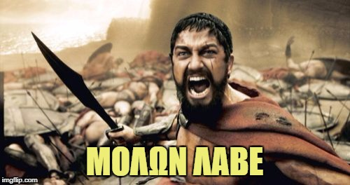 Sparta Leonidas Meme | ΜΟΛΩΝ ΛΑΒΕ | image tagged in memes,sparta leonidas | made w/ Imgflip meme maker