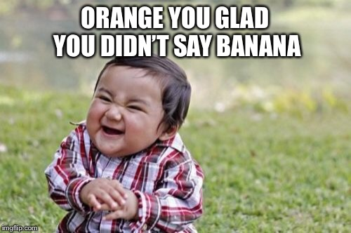 Evil Toddler Meme | ORANGE YOU GLAD YOU DIDN'T SAY BANANA | image tagged in memes,evil toddler | made w/ Imgflip meme maker