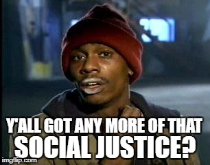 Y'all Got Any More Of That Meme | Y'ALL GOT ANY MORE OF THAT SOCIAL JUSTICE? | image tagged in memes,yall got any more of | made w/ Imgflip meme maker