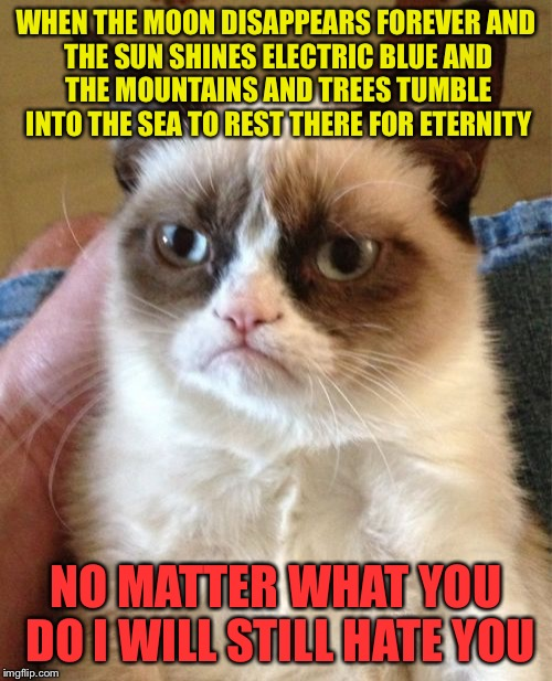 Grumpy Cat Meme | WHEN THE MOON DISAPPEARS FOREVER AND THE SUN SHINES ELECTRIC BLUE AND THE MOUNTAINS AND TREES TUMBLE INTO THE SEA TO REST THERE FOR ETERNITY | image tagged in memes,grumpy cat | made w/ Imgflip meme maker