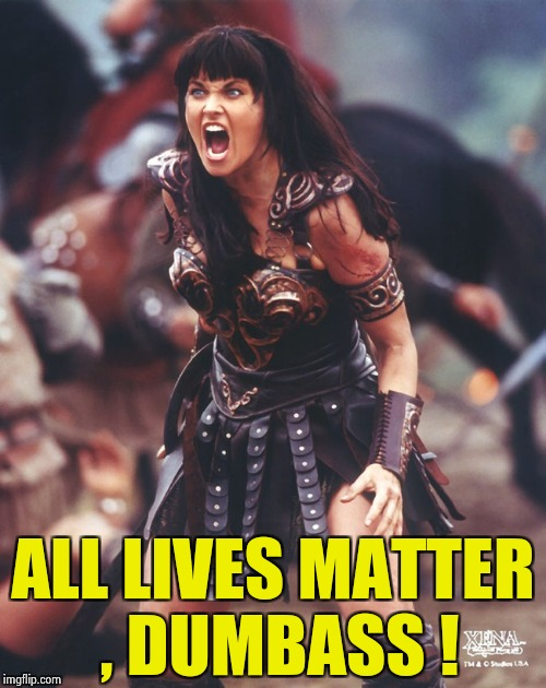 Xena is pissed | ALL LIVES MATTER , DUMBASS ! | image tagged in xena is pissed | made w/ Imgflip meme maker