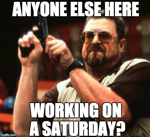 gun | ANYONE ELSE HERE WORKING ON A SATURDAY? | image tagged in gun | made w/ Imgflip meme maker