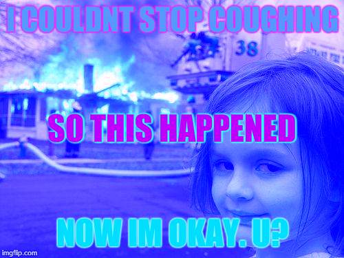Disaster Girl Meme | I COULDNT STOP COUGHING NOW IM OKAY. U? SO THIS HAPPENED | image tagged in memes,disaster girl | made w/ Imgflip meme maker