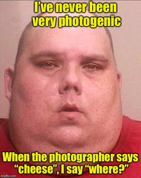 "Say Cheese | I've never been very photogenic When the photographer says ""cheese"", I say ""where?"" 