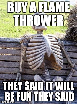 Waiting Skeleton Meme | BUY A FLAME THROWER THEY SAID IT WILL BE FUN THEY SAID | image tagged in memes,waiting skeleton | made w/ Imgflip meme maker