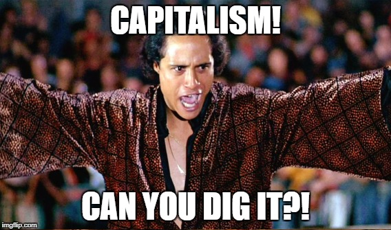 CAPITALISM! CAN YOU DIG IT?! | made w/ Imgflip meme maker