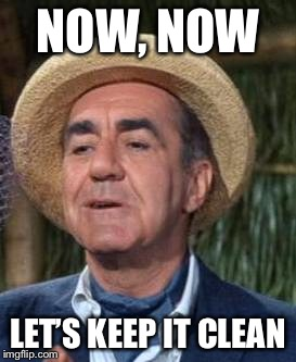 Thurston Howell the 3rd | NOW, NOW LET'S KEEP IT CLEAN | image tagged in thurston howell the 3rd | made w/ Imgflip meme maker