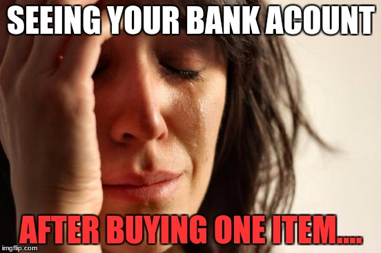 First World Problems Meme | SEEING YOUR BANK ACOUNT AFTER BUYING ONE ITEM.... | image tagged in memes,first world problems | made w/ Imgflip meme maker