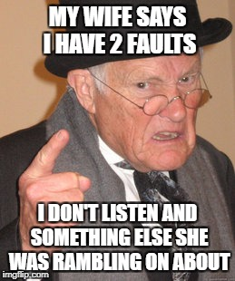 My wife says... | MY WIFE SAYS I HAVE 2 FAULTS I DON'T LISTEN AND SOMETHING ELSE SHE WAS RAMBLING ON ABOUT | image tagged in memes,back in my day | made w/ Imgflip meme maker