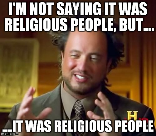 Ancient Aliens Meme | I'M NOT SAYING IT WAS RELIGIOUS PEOPLE, BUT.... ....IT WAS RELIGIOUS PEOPLE | image tagged in memes,ancient aliens,anti-religion,anti-religious | made w/ Imgflip meme maker