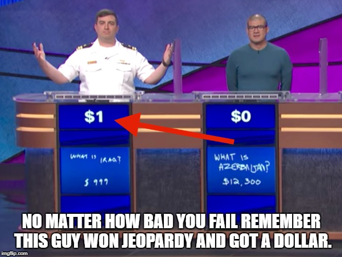 Jeopardy Win/Loss | NO MATTER HOW BAD YOU FAIL REMEMBER THIS GUY WON JEOPARDY AND GOT A DOLLAR. | image tagged in jeopardy,suck it trebek | made w/ Imgflip meme maker