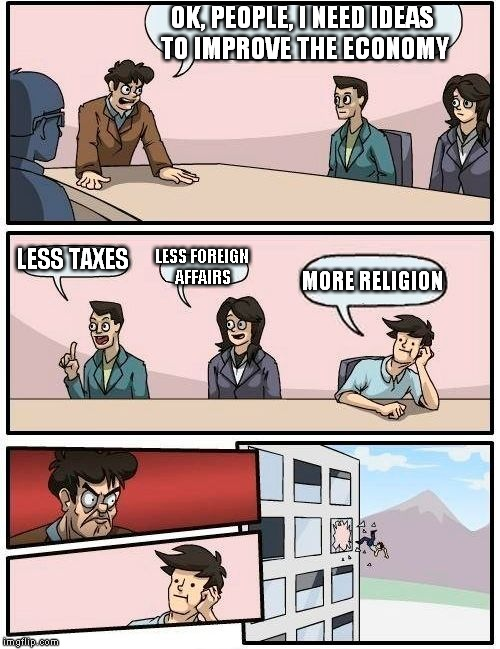 Boardroom Meeting Suggestion Meme | OK, PEOPLE, I NEED IDEAS TO IMPROVE THE ECONOMY LESS TAXES LESS FOREIGN AFFAIRS MORE RELIGION | image tagged in memes,boardroom meeting suggestion,economy,anti-religion,anti-religious,foreign affairs | made w/ Imgflip meme maker