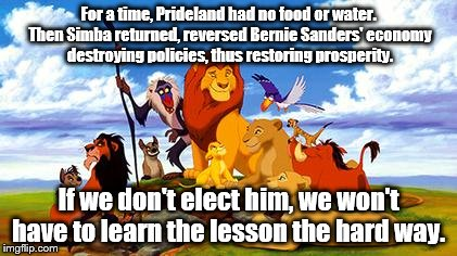 Let's not feel the Bern. | For a time, Prideland had no food or water. Then Simba returned, reversed Bernie Sanders' economy destroying policies, thus restoring prospe | image tagged in lion king | made w/ Imgflip meme maker