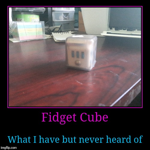 Fidget cube | Fidget Cube | What I have but never heard of | image tagged in funny,demotivationals,fidget,cube | made w/ Imgflip demotivational maker