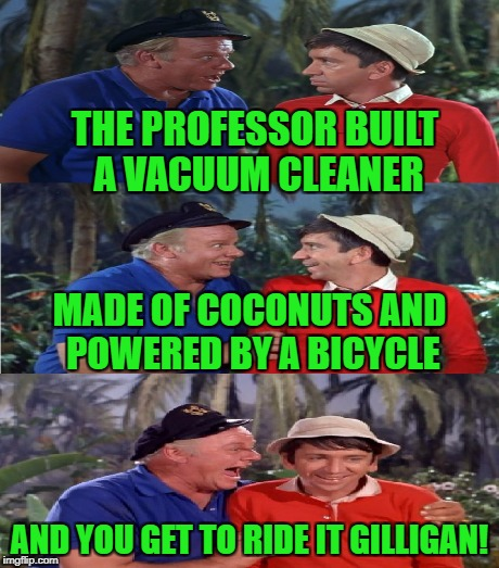 THE PROFESSOR BUILT A VACUUM CLEANER AND YOU GET TO RIDE IT GILLIGAN! MADE OF COCONUTS AND POWERED BY A BICYCLE | made w/ Imgflip meme maker