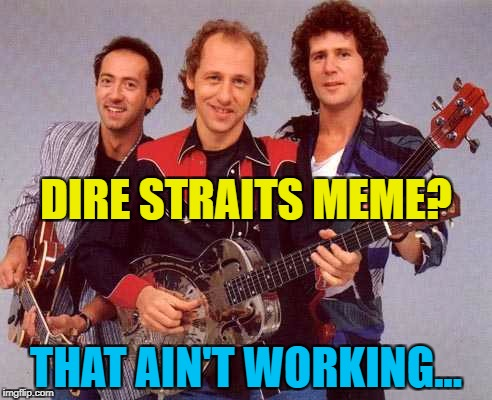 I want my upvotes, please... :) | DIRE STRAITS MEME? THAT AIN'T WORKING... | image tagged in dire straits,memes,music | made w/ Imgflip meme maker