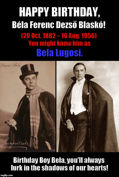 Happy Birthday, Bela Lugosi  (October 20) | image tagged in happy birthday,birthday,bela lugosi,memes,october 20,funny | made w/ Imgflip meme maker
