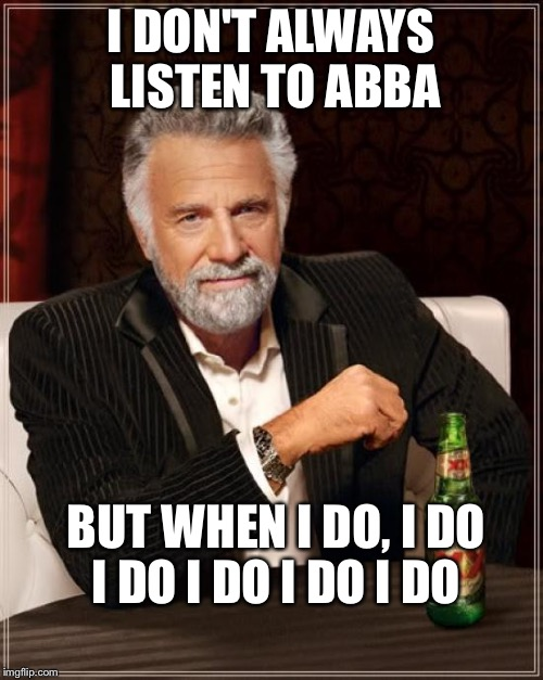 You need to sing this one | I DON'T ALWAYS LISTEN TO ABBA BUT WHEN I DO, I DO I DO I DO I DO I DO | image tagged in memes,the most interesting man in the world | made w/ Imgflip meme maker