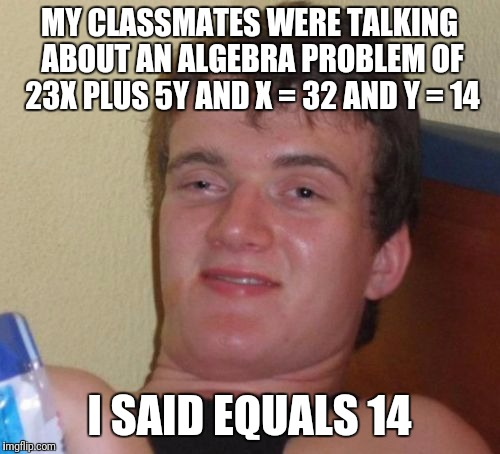 69 guy | MY CLASSMATES WERE TALKING ABOUT AN ALGEBRA PROBLEM OF 23X PLUS 5Y AND X = 32 AND Y = 14 I SAID EQUALS 14 | image tagged in memes,10 guy | made w/ Imgflip meme maker